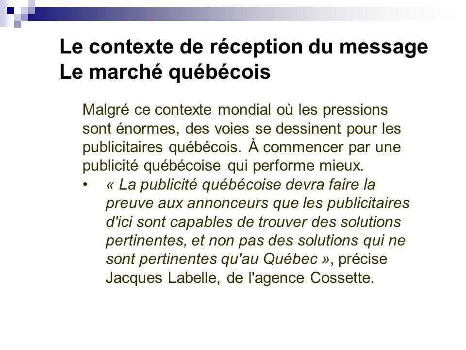 Le contexte de réception du message Le marché québécois Malgré ce contexte mondial où les pressions sont énormes, des voies se dessinent pour les publicitaires québécois.