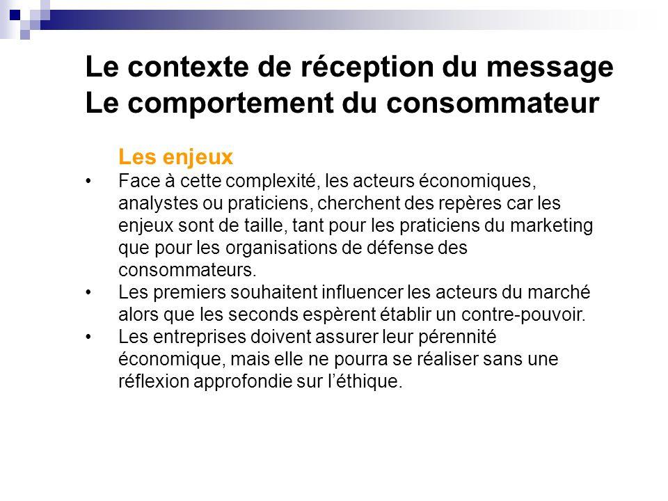 Le contexte de réception du message Le comportement du consommateur Les enjeux Face à cette complexité, les acteurs économiques, analystes ou praticiens, cherchent des repères car les enjeux sont de taille, tant pour les praticiens du marketing que pour les organisations de défense des consommateurs.