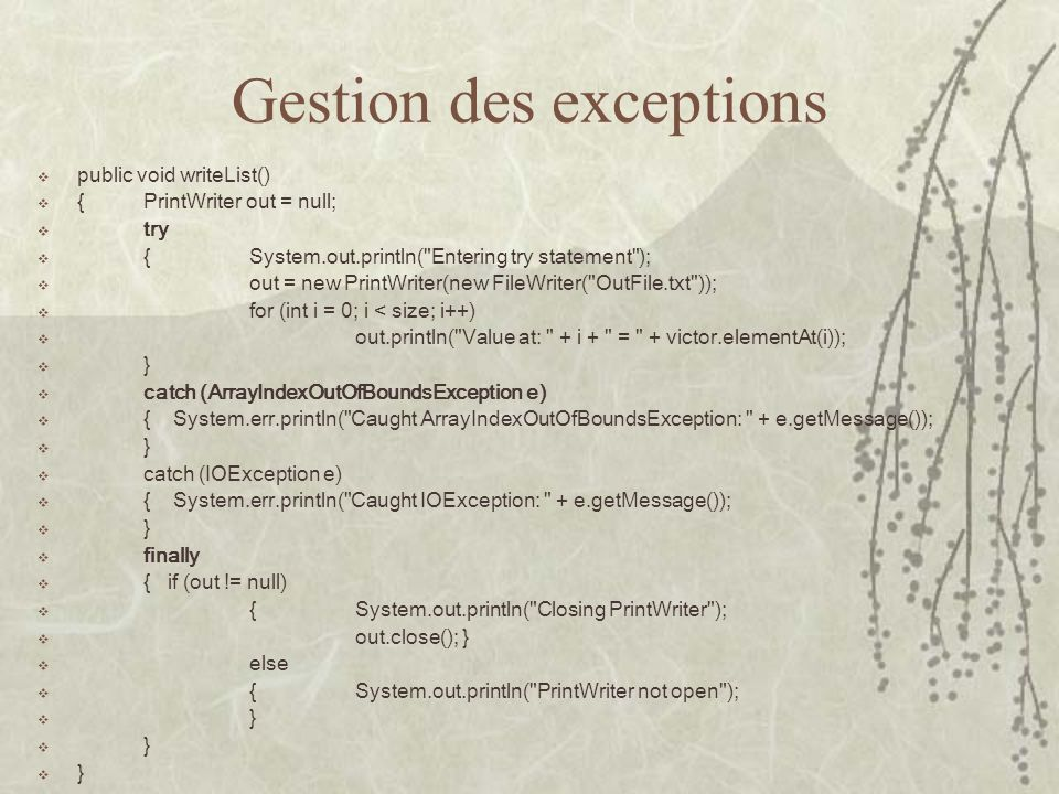 Gestion des exceptions public void writeList() {PrintWriter out = null; try {System.out.println(