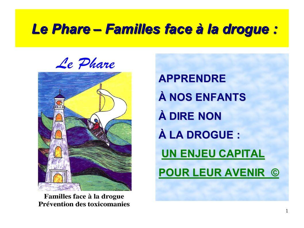 1 Le Phare – Familles face à la drogue : Le Phare – Familles face à la drogue : APPRENDRE À NOS ENFANTS À DIRE NON À LA DROGUE : UN ENJEU CAPITAL UN ENJEU CAPITAL POUR LEUR AVENIR ©