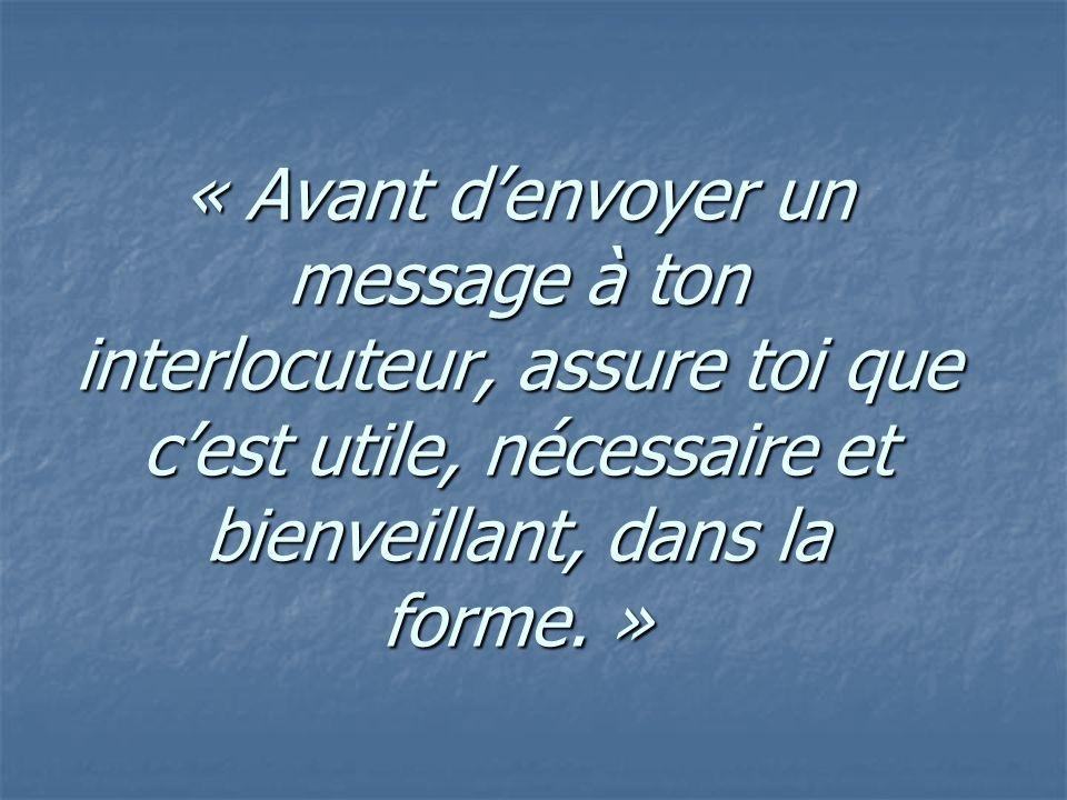 « Avant denvoyer un message à ton interlocuteur, assure toi que cest utile, nécessaire et bienveillant, dans la forme. »