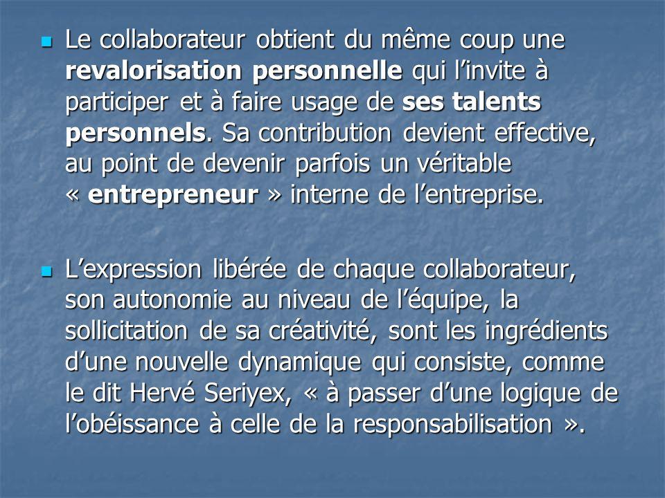 Le collaborateur obtient du même coup une revalorisation personnelle qui linvite à participer et à faire usage de ses talents personnels. Sa contribut