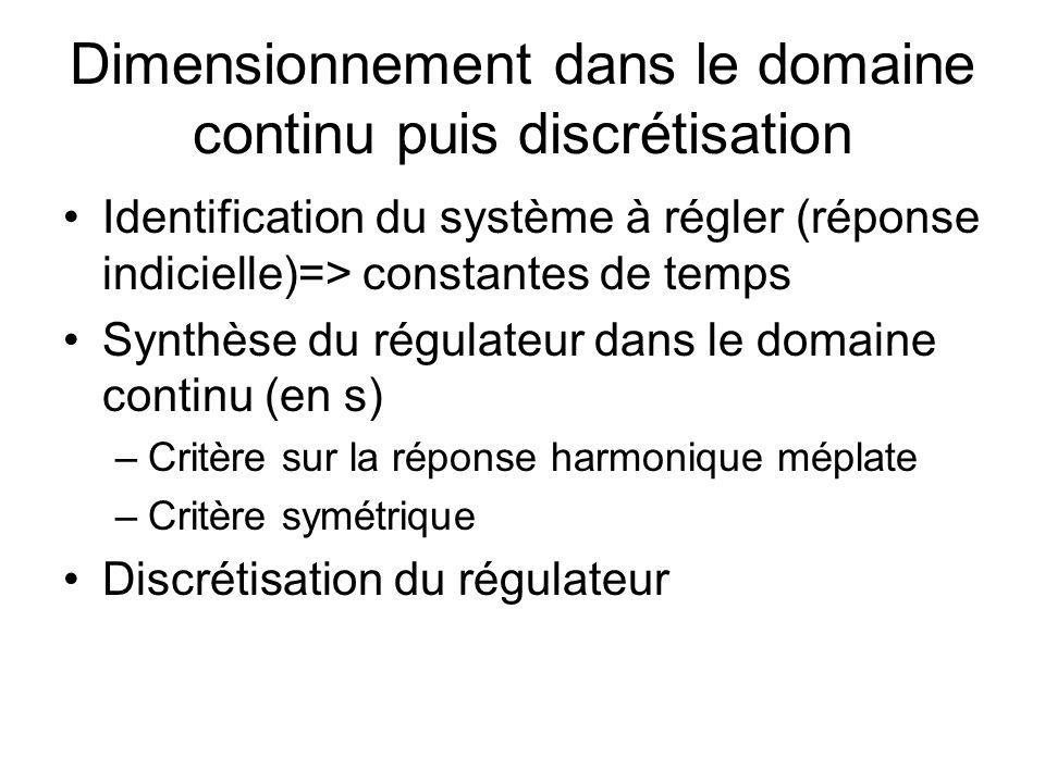 Dimensionnement dans le domaine continu puis discrétisation Identification du système à régler (réponse indicielle)=> constantes de temps Synthèse du régulateur dans le domaine continu (en s) –Critère sur la réponse harmonique méplate –Critère symétrique Discrétisation du régulateur