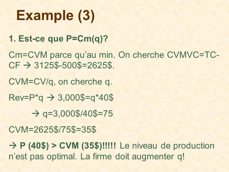 Example (3) 1. Est-ce que P=Cm(q)? Cm=CVM parce quau min. On cherche CVMVC=TC- CF 3125$-500$=2625$. CVM=CV/q, on cherche q. Rev=P*q 3,000$=q*40$ q=3,0