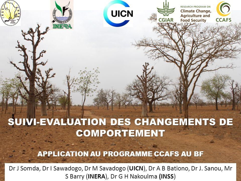 SUIVI-EVALUATION DES CHANGEMENTS DE COMPORTEMENT APPLICATION AU PROGRAMME CCAFS AU BF Dr J Somda, Dr I Sawadogo, Dr M Savadogo (UICN), Dr A B Bationo, Dr J.