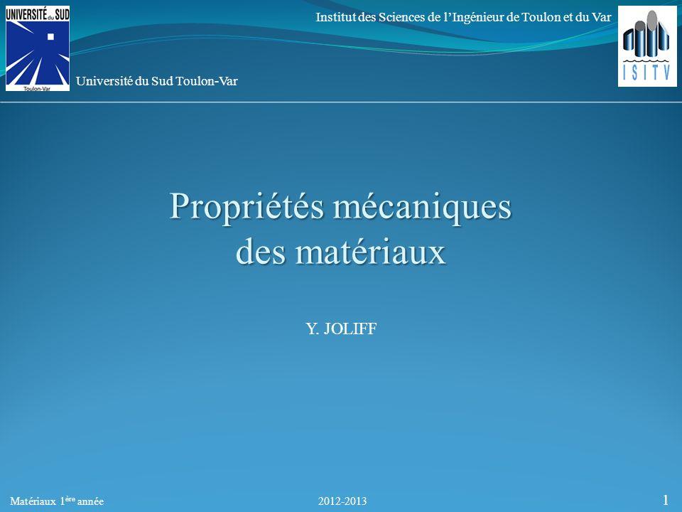 Propriétés mécaniques des matériaux 2012-2013 Y. JOLIFF 1 Institut des Sciences de lIngénieur de Toulon et du Var Université du Sud Toulon-Var Matéria