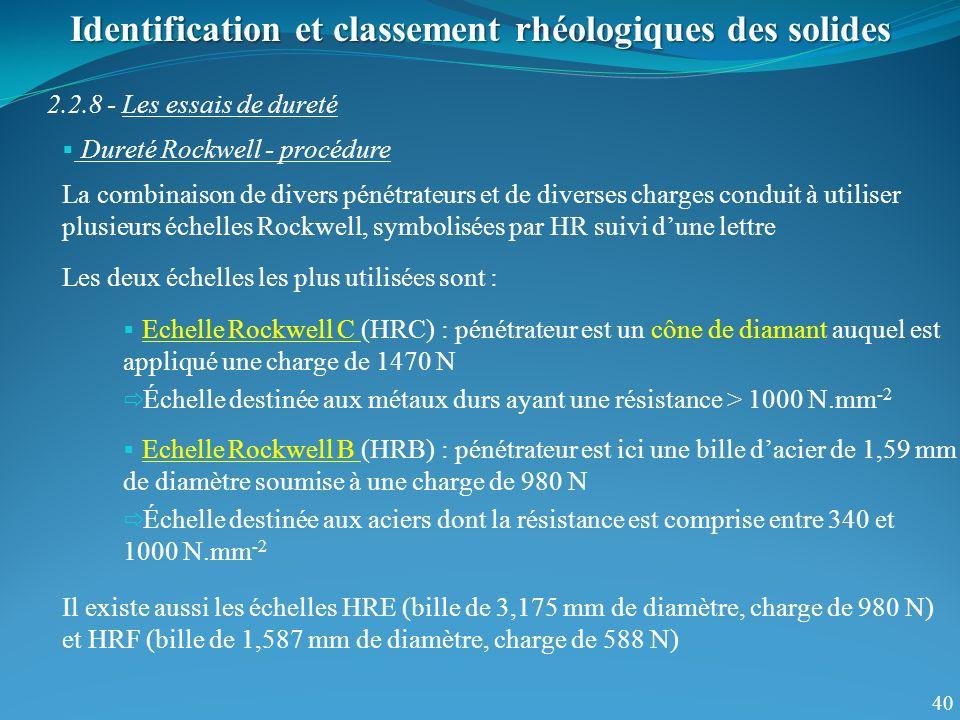 40 Identification et classement rhéologiques des solides 2.2.8 - Les essais de dureté Dureté Rockwell - procédure La combinaison de divers pénétrateurs et de diverses charges conduit à utiliser plusieurs échelles Rockwell, symbolisées par HR suivi dune lettre Echelle Rockwell C (HRC) : pénétrateur est un cône de diamant auquel est appliqué une charge de 1470 N Échelle destinée aux métaux durs ayant une résistance > 1000 N.mm -2 Echelle Rockwell B (HRB) : pénétrateur est ici une bille dacier de 1,59 mm de diamètre soumise à une charge de 980 N Échelle destinée aux aciers dont la résistance est comprise entre 340 et 1000 N.mm -2 Il existe aussi les échelles HRE (bille de 3,175 mm de diamètre, charge de 980 N) et HRF (bille de 1,587 mm de diamètre, charge de 588 N) Les deux échelles les plus utilisées sont :