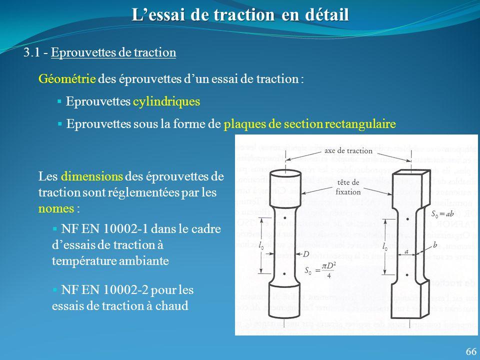 66 Les dimensions des éprouvettes de traction sont réglementées par les nomes : Lessai de traction en détail 3.1 - Eprouvettes de traction NF EN 10002-1 dans le cadre dessais de traction à température ambiante NF EN 10002-2 pour les essais de traction à chaud Géométrie des éprouvettes dun essai de traction : Eprouvettes cylindriques Eprouvettes sous la forme de plaques de section rectangulaire