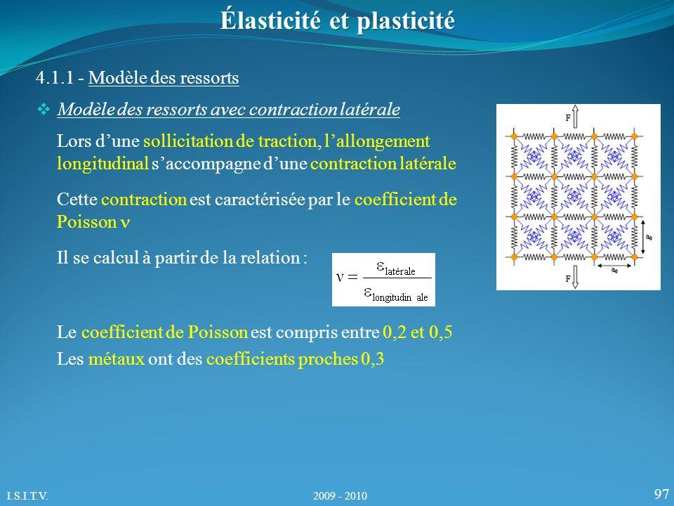 97 4.1.1 - Modèle des ressorts Élasticité et plasticité Modèle des ressorts avec contraction latérale Lors dune sollicitation de traction, lallongement longitudinal saccompagne dune contraction latérale Cette contraction est caractérisée par le coefficient de Poisson Il se calcul à partir de la relation : Le coefficient de Poisson est compris entre 0,2 et 0,5 Les métaux ont des coefficients proches 0,3 I.S.I.T.V.
