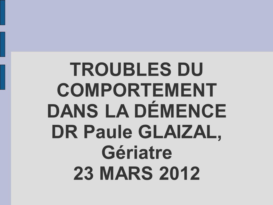 TROUBLES DU COMPORTEMENT DANS LA DÉMENCE DR Paule GLAIZAL, Gériatre 23 MARS 2012