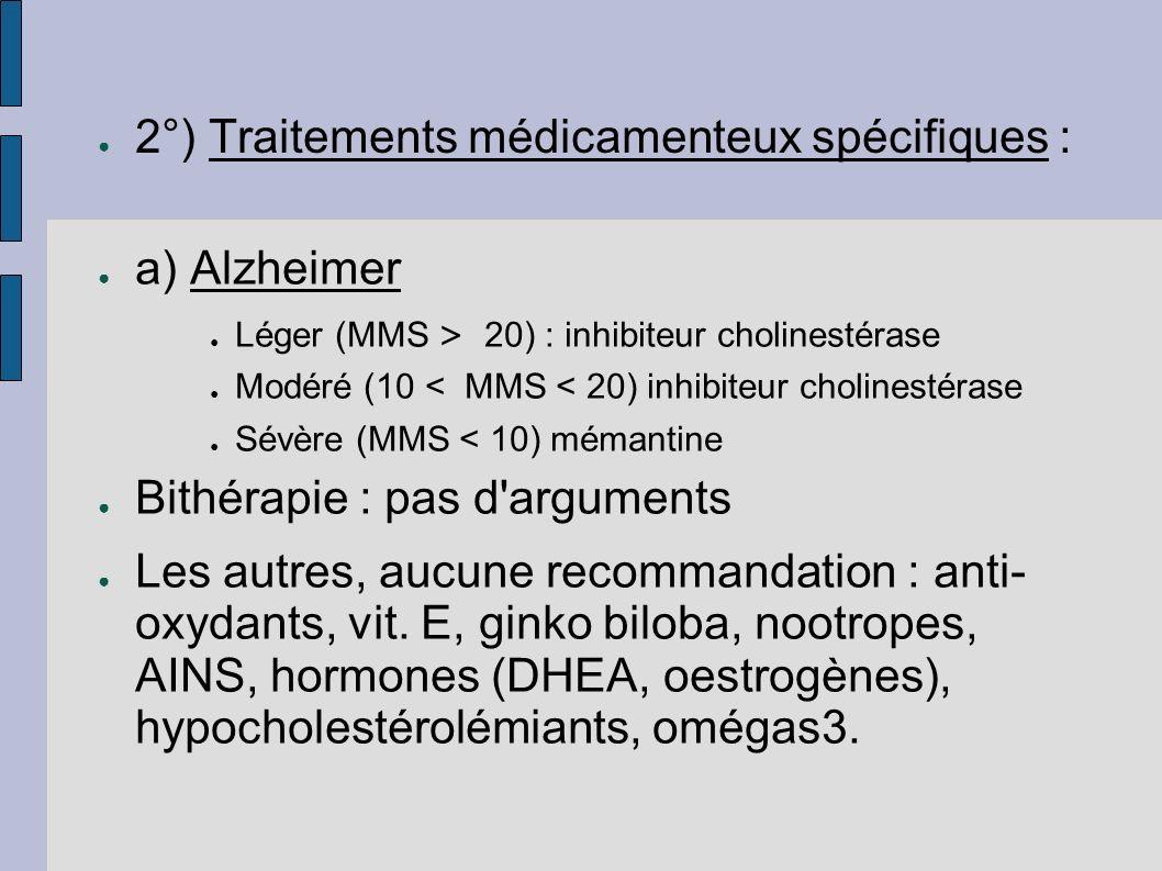 2°) Traitements médicamenteux spécifiques : a) Alzheimer Léger (MMS > 20) : inhibiteur cholinestérase Modéré (10 < MMS < 20) inhibiteur cholinestérase