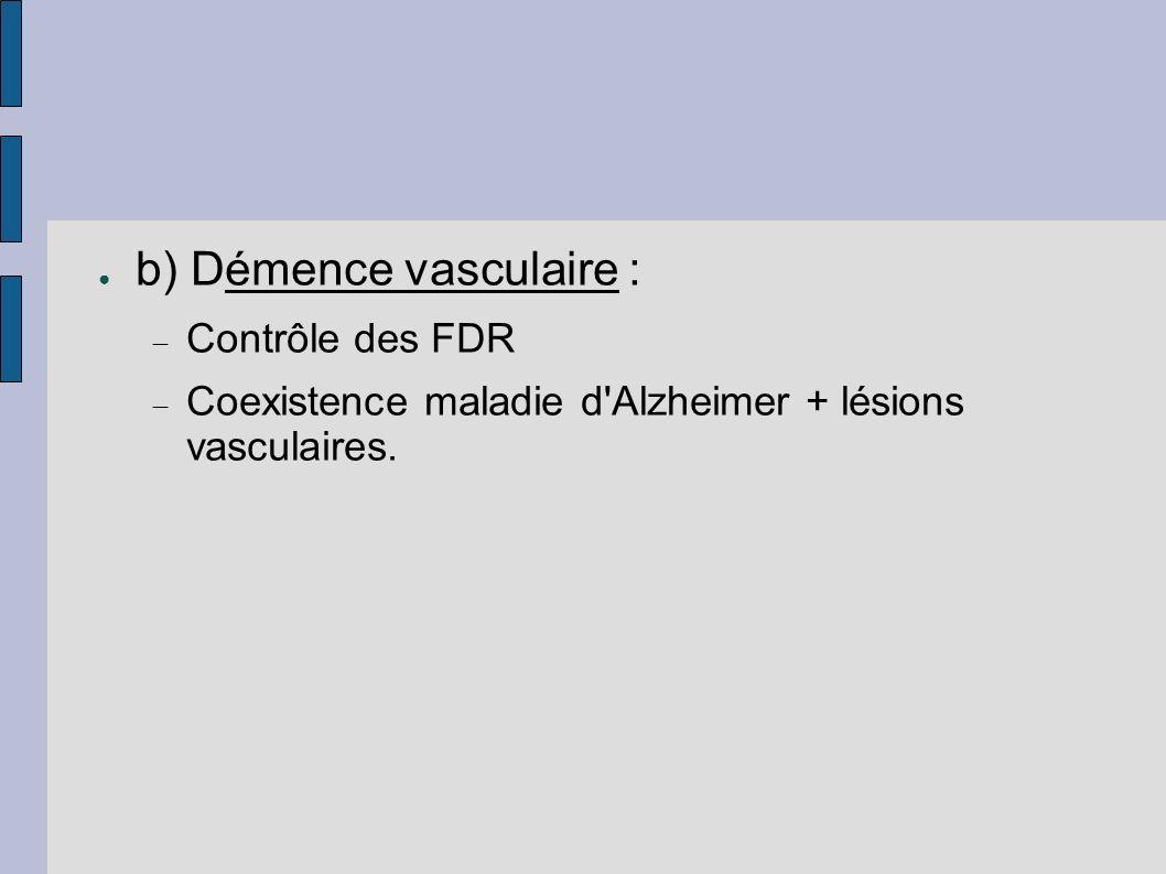 b) Démence vasculaire : Contrôle des FDR Coexistence maladie d'Alzheimer + lésions vasculaires.