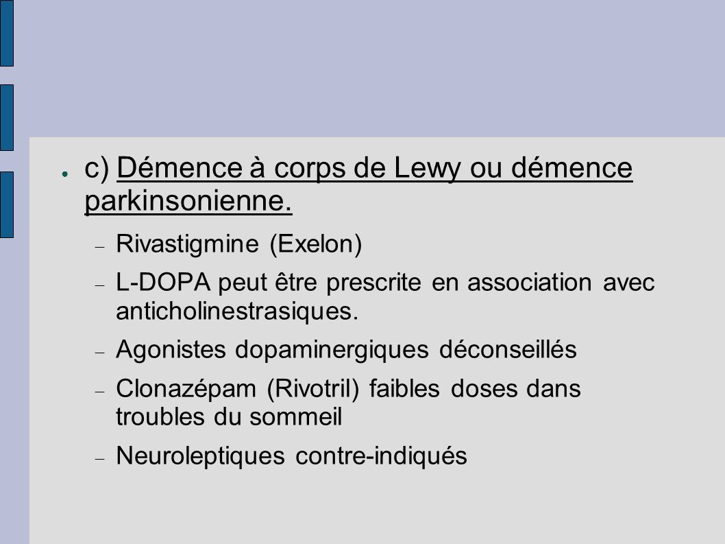c) Démence à corps de Lewy ou démence parkinsonienne. Rivastigmine (Exelon) L-DOPA peut être prescrite en association avec anticholinestrasiques. Agon