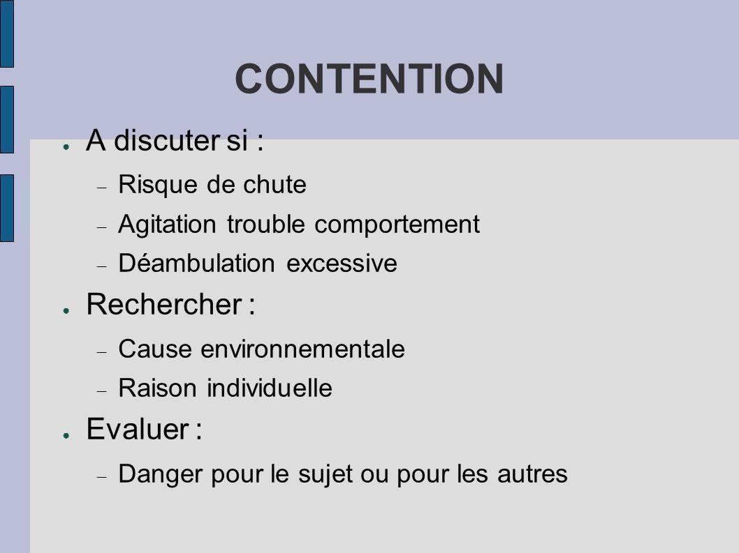 CONTENTION A discuter si : Risque de chute Agitation trouble comportement Déambulation excessive Rechercher : Cause environnementale Raison individuel