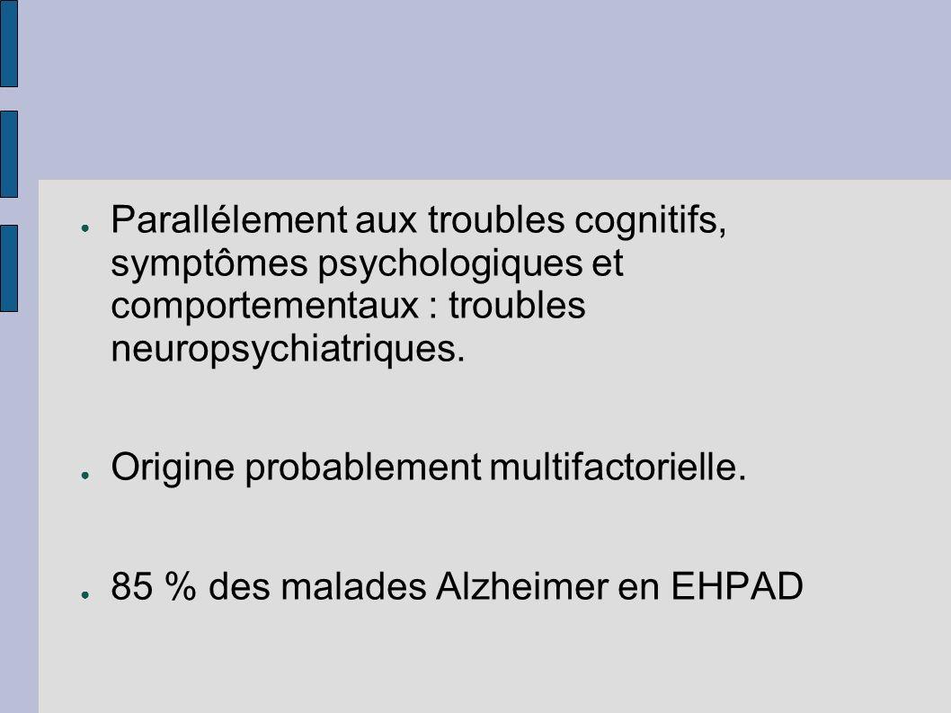 Parallélement aux troubles cognitifs, symptômes psychologiques et comportementaux : troubles neuropsychiatriques. Origine probablement multifactoriell