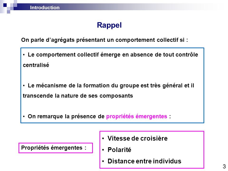 Introduction Rappel 3 Le comportement collectif émerge en absence de tout contrôle centralisé Le mécanisme de la formation du groupe est très général