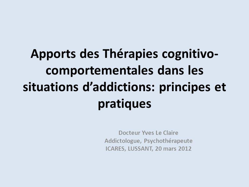 Apports des Thérapies cognitivo- comportementales dans les situations daddictions: principes et pratiques Docteur Yves Le Claire Addictologue, Psychot