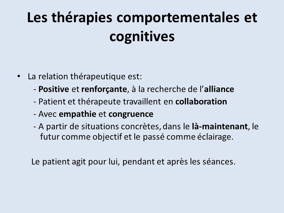 Les thérapies comportementales et cognitives La relation thérapeutique est: - Positive et renforçante, à la recherche de lalliance - Patient et thérapeute travaillent en collaboration - Avec empathie et congruence - A partir de situations concrètes, dans le là-maintenant, le futur comme objectif et le passé comme éclairage.