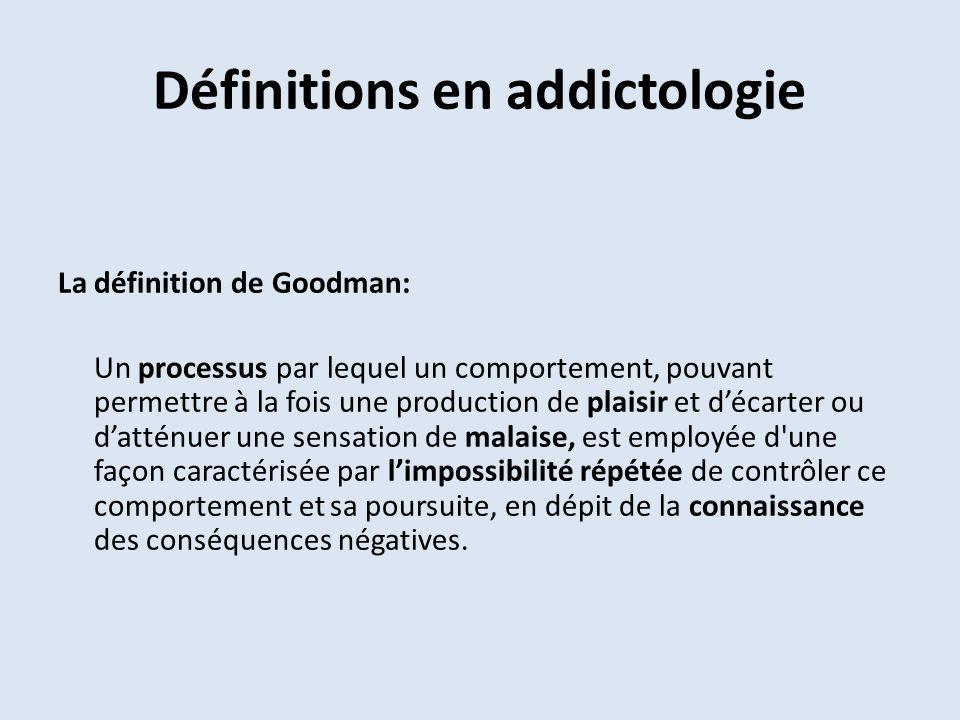 Définitions en addictologie La définition de Goodman: Un processus par lequel un comportement, pouvant permettre à la fois une production de plaisir e