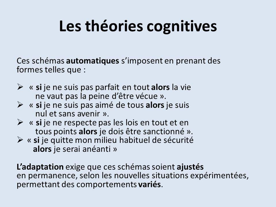 Les théories cognitives Ces schémas automatiques simposent en prenant des formes telles que : « si je ne suis pas parfait en tout alors la vie ne vaut pas la peine dêtre vécue ».