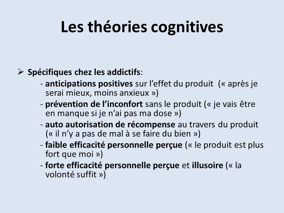 Les théories cognitives Spécifiques chez les addictifs: - anticipations positives sur leffet du produit (« après je serai mieux, moins anxieux ») - pr