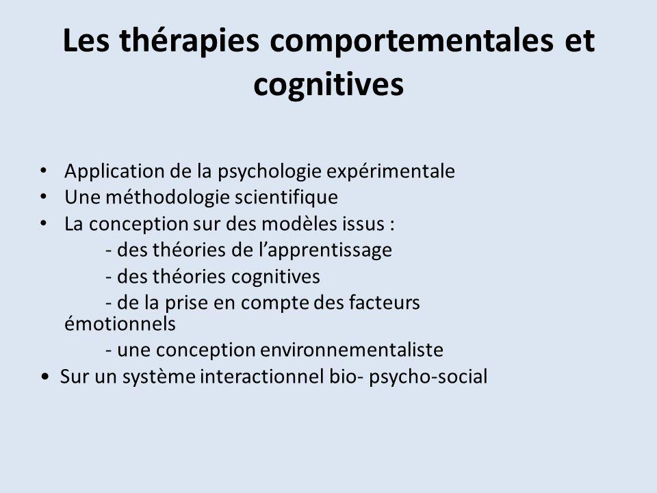 Les thérapies comportementales et cognitives Application de la psychologie expérimentale Une méthodologie scientifique La conception sur des modèles issus : - des théories de lapprentissage - des théories cognitives - de la prise en compte des facteurs émotionnels - une conception environnementaliste Sur un système interactionnel bio- psycho-social