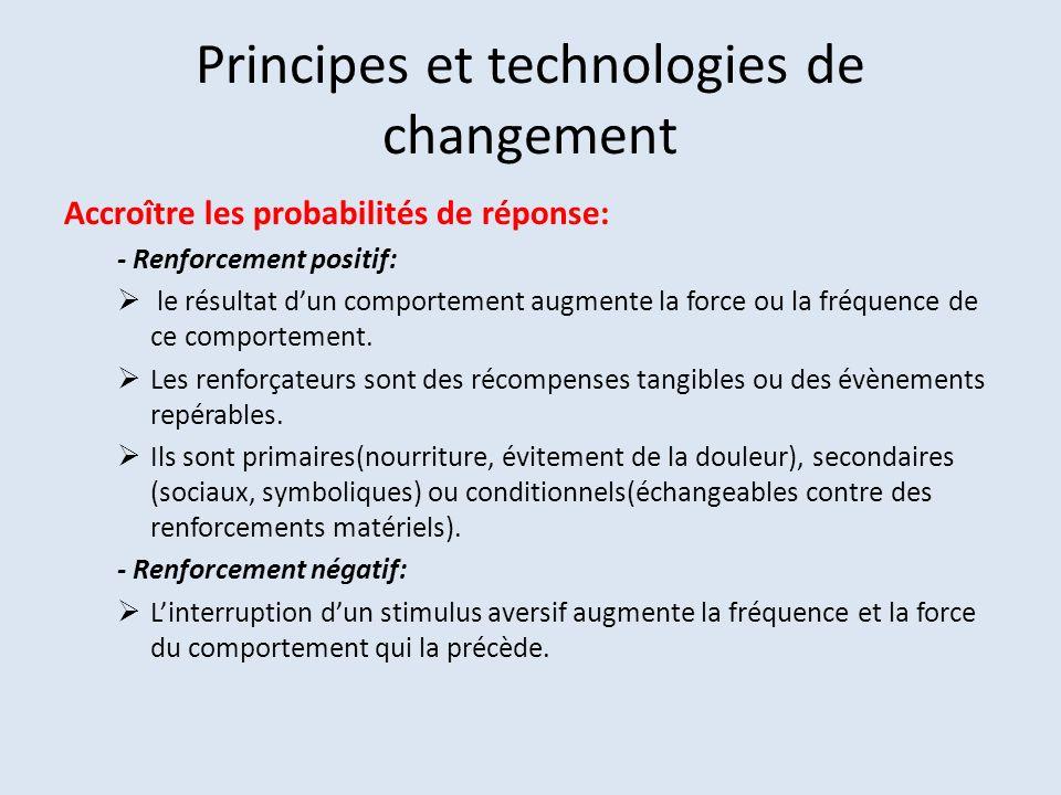 Principes et technologies de changement Accroître les probabilités de réponse: - Renforcement positif: le résultat dun comportement augmente la force ou la fréquence de ce comportement.