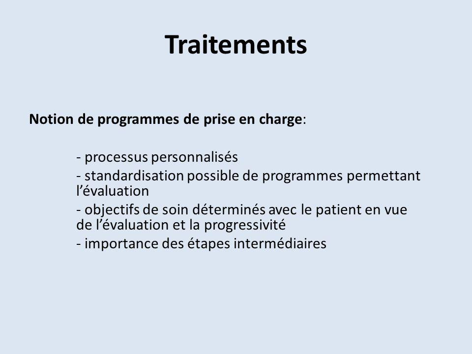 Traitements Notion de programmes de prise en charge: - processus personnalisés - standardisation possible de programmes permettant lévaluation - objectifs de soin déterminés avec le patient en vue de lévaluation et la progressivité - importance des étapes intermédiaires