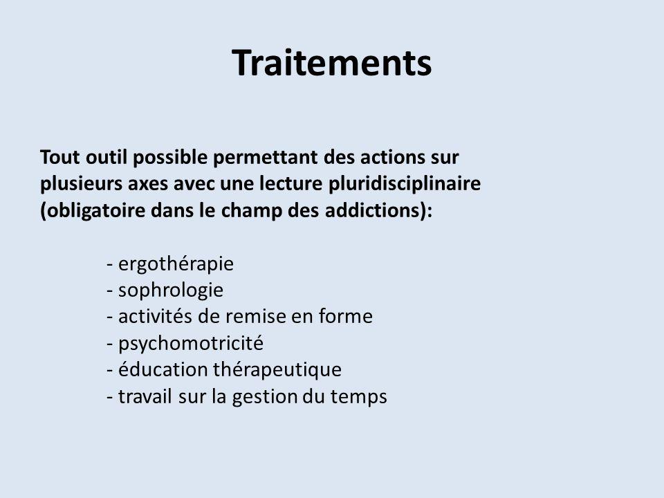 Traitements Tout outil possible permettant des actions sur plusieurs axes avec une lecture pluridisciplinaire (obligatoire dans le champ des addictions): - ergothérapie - sophrologie - activités de remise en forme - psychomotricité - éducation thérapeutique - travail sur la gestion du temps