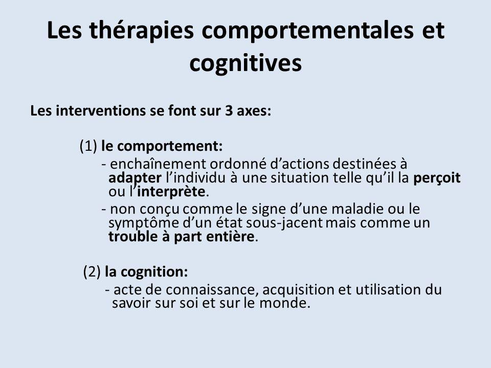 Les thérapies comportementales et cognitives Les interventions se font sur 3 axes: (1) le comportement: - enchaînement ordonné dactions destinées à adapter lindividu à une situation telle quil la perçoit ou linterprète.