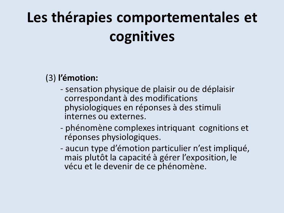 Les thérapies comportementales et cognitives (3) lémotion: - sensation physique de plaisir ou de déplaisir correspondant à des modifications physiologiques en réponses à des stimuli internes ou externes.