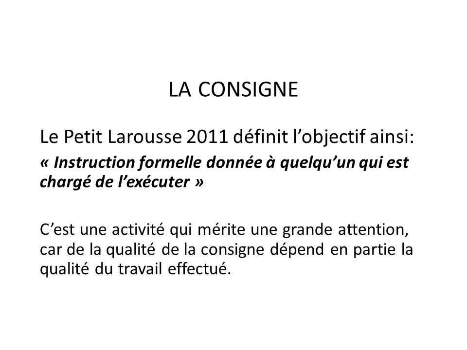 LA CONSIGNE Le Petit Larousse 2011 définit lobjectif ainsi: « Instruction formelle donnée à quelquun qui est chargé de lexécuter » Cest une activité q