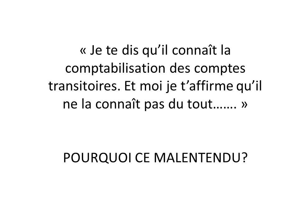 « Je te dis quil connaît la comptabilisation des comptes transitoires. Et moi je taffirme quil ne la connaît pas du tout……. » POURQUOI CE MALENTENDU?