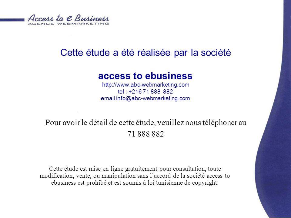 Cette étude a été réalisée par la société access to ebusiness http://www.abc-webmarketing.com tel : +216 71 888 882 email info@abc-webmarketing.com Cette étude est mise en ligne gratuitement pour consultation, toute modification, vente, ou manipulation sans laccord de la société access to ebusiness est prohibé et est soumis à loi tunisienne de copyright.