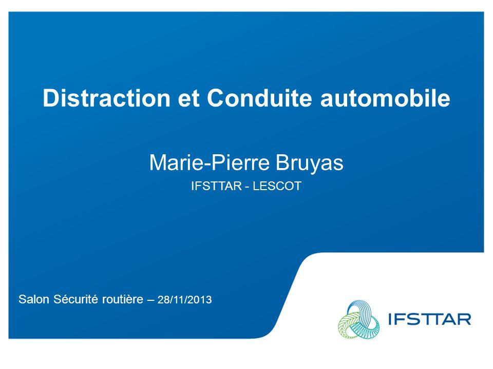 Salon Sécurité routière – 28/11/2013 Distraction et Conduite automobile Marie-Pierre Bruyas IFSTTAR - LESCOT Salon Sécurité routière – 28/11/2013