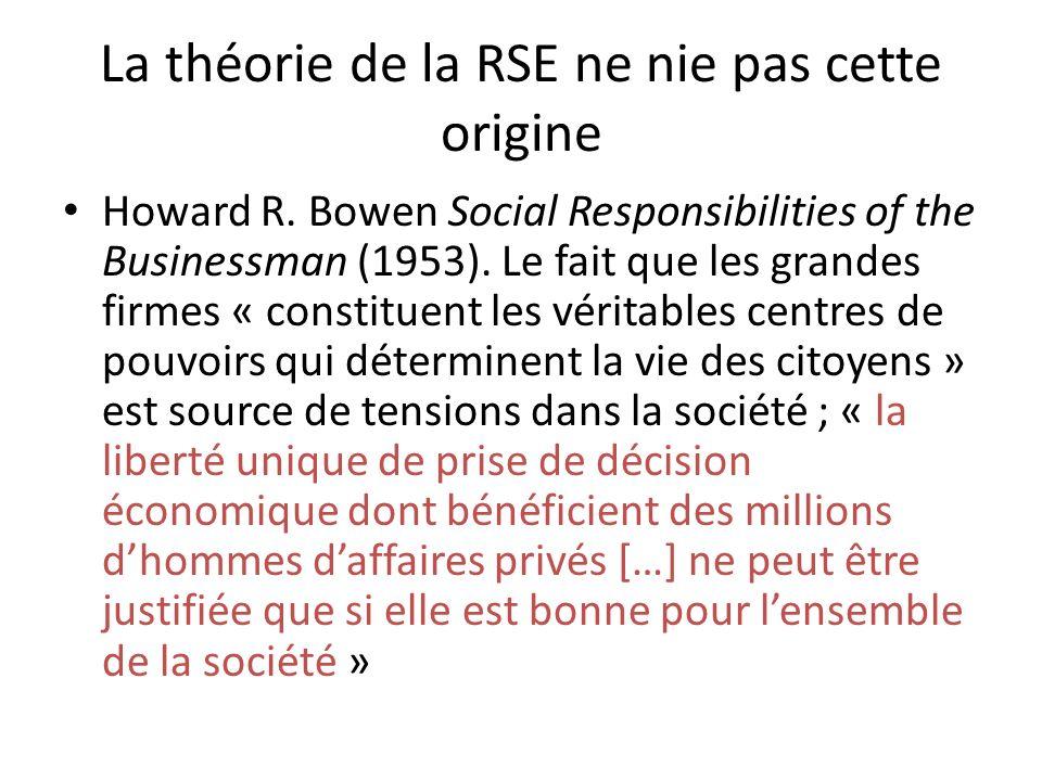 La théorie de la RSE ne nie pas cette origine Howard R. Bowen Social Responsibilities of the Businessman (1953). Le fait que les grandes firmes « cons