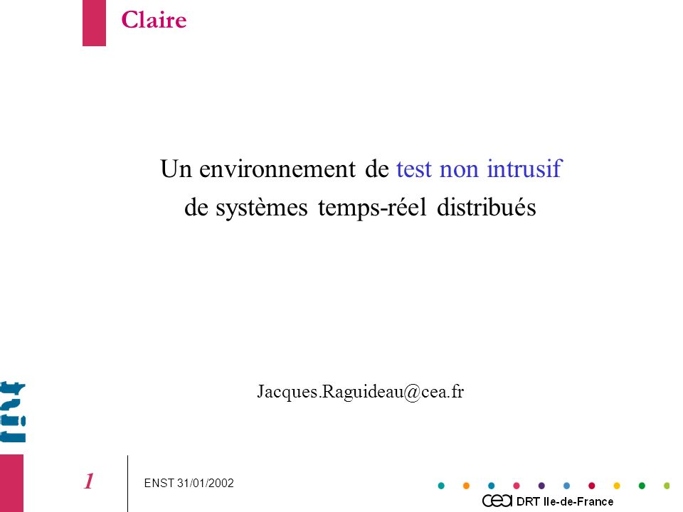ENST 31/01/2002 1 Un environnement de test non intrusif de systèmes temps-réel distribués Jacques.Raguideau@cea.fr Claire