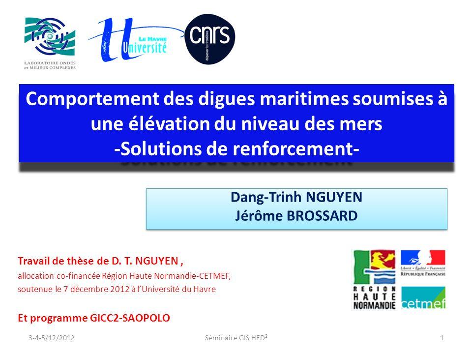 Comportement des digues maritimes soumises à une élévation du niveau des mers -Solutions de renforcement- Comportement des digues maritimes soumises à une élévation du niveau des mers -Solutions de renforcement- Dang-Trinh NGUYEN Jérôme BROSSARD Dang-Trinh NGUYEN Jérôme BROSSARD Travail de thèse de D.