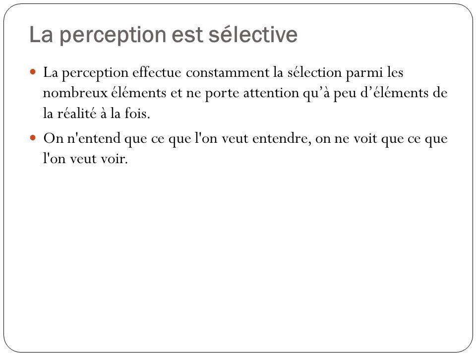 La perception est sélective La perception effectue constamment la sélection parmi les nombreux éléments et ne porte attention quà peu déléments de la réalité à la fois.