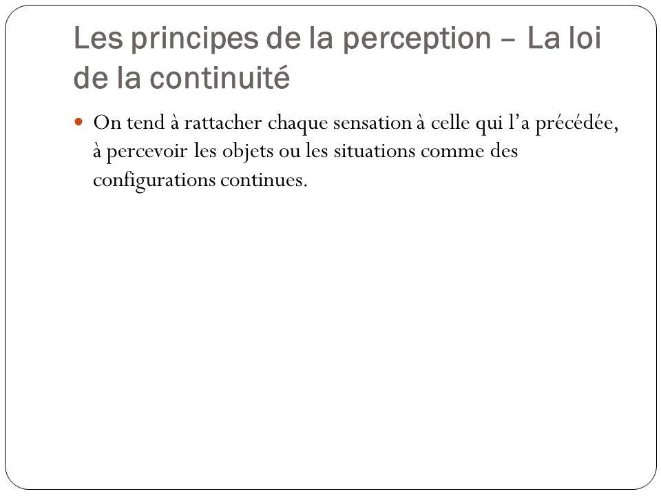 Les principes de la perception – La loi de la proximité Les objets qui sont près les uns des autres sont facilement perçus comme formant un ensemble.