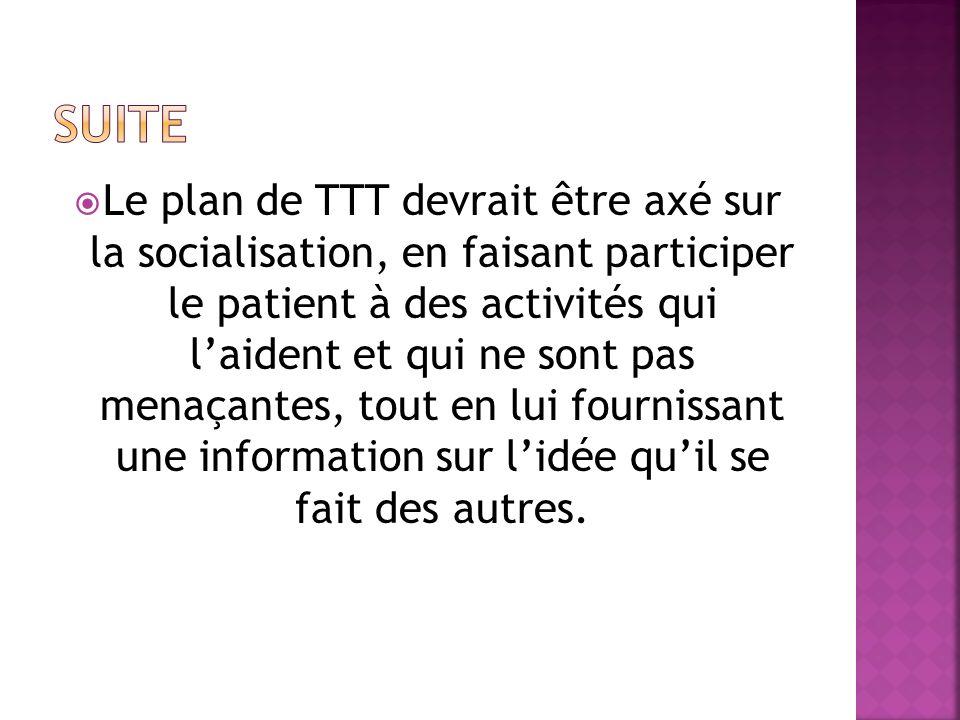 Le plan de TTT devrait être axé sur la socialisation, en faisant participer le patient à des activités qui laident et qui ne sont pas menaçantes, tout en lui fournissant une information sur lidée quil se fait des autres.