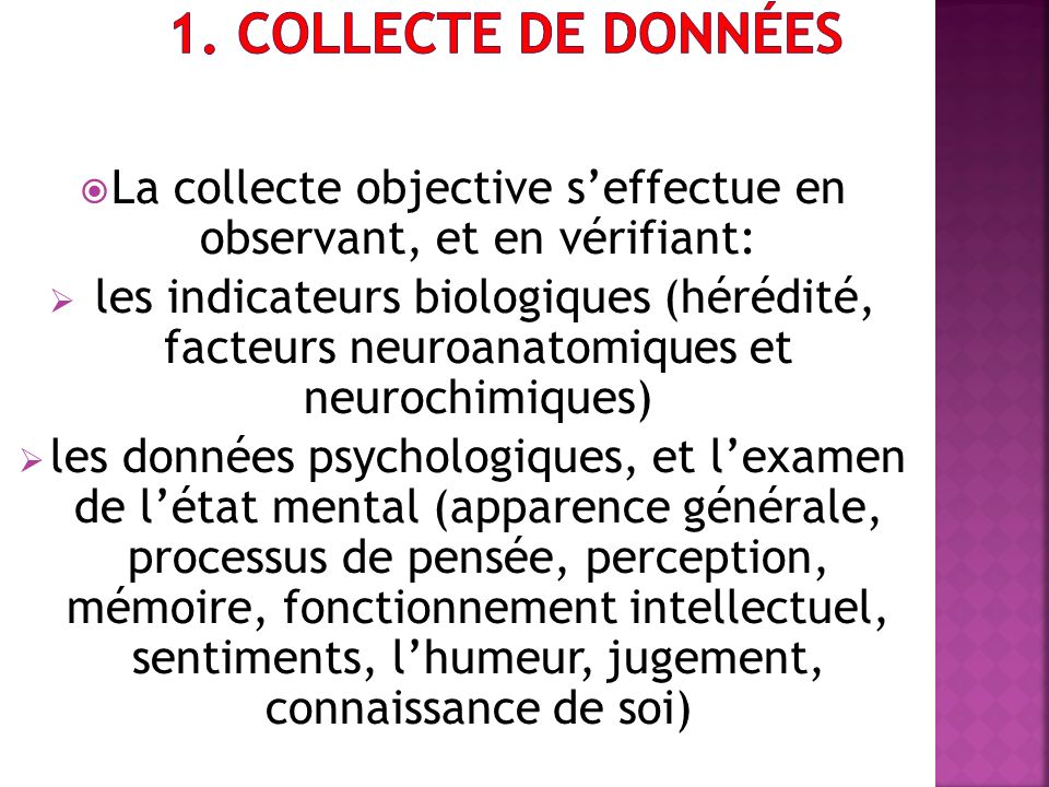 La collecte objective seffectue en observant, et en vérifiant: les indicateurs biologiques (hérédité, facteurs neuroanatomiques et neurochimiques) les