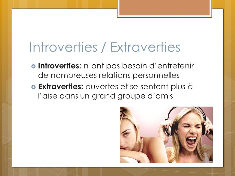 Introverties / Extraverties Introverties: nont pas besoin dentretenir de nombreuses relations personnelles Extraverties: ouvertes et se sentent plus à