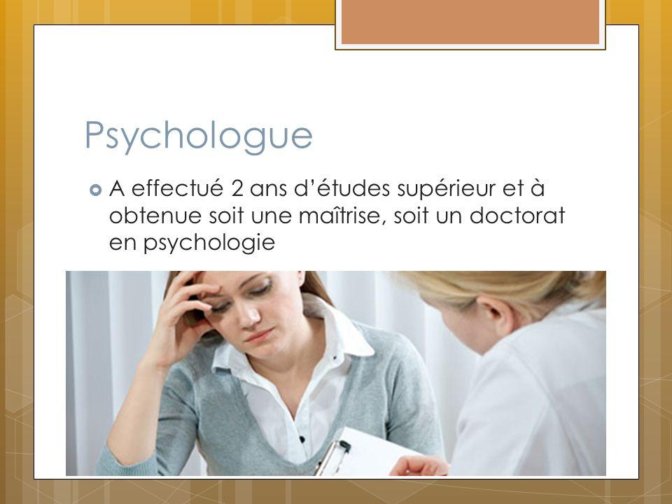 Psychologue A effectué 2 ans détudes supérieur et à obtenue soit une maîtrise, soit un doctorat en psychologie