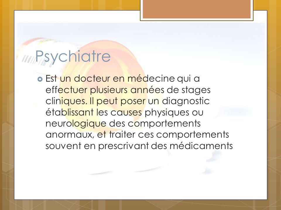 Psychiatre Est un docteur en médecine qui a effectuer plusieurs années de stages cliniques. Il peut poser un diagnostic établissant les causes physiqu