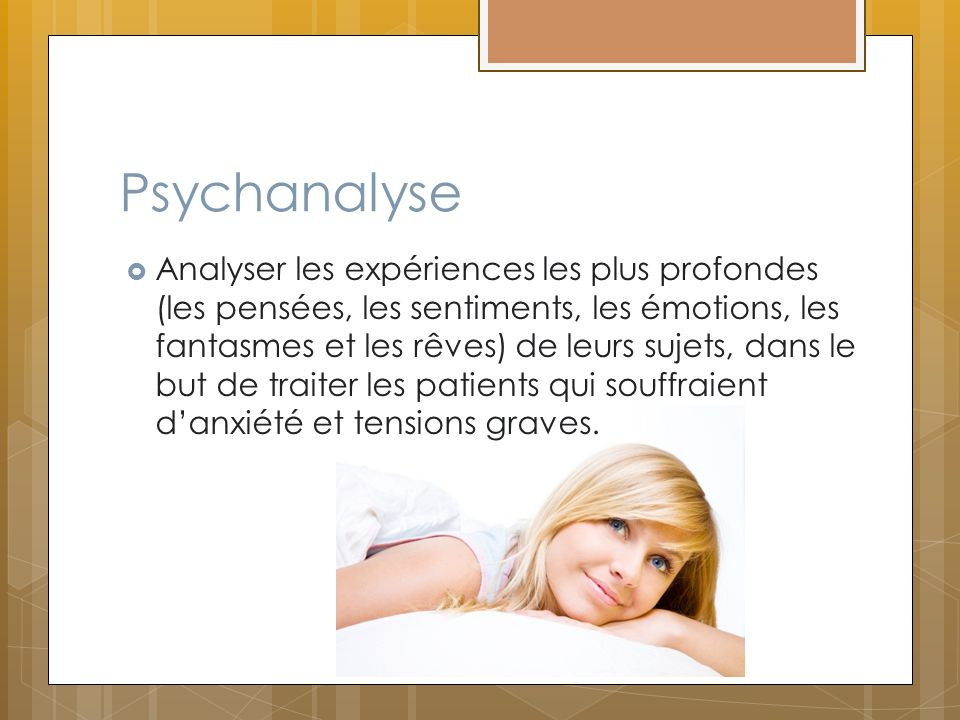 Psychanalyse Analyser les expériences les plus profondes (les pensées, les sentiments, les émotions, les fantasmes et les rêves) de leurs sujets, dans