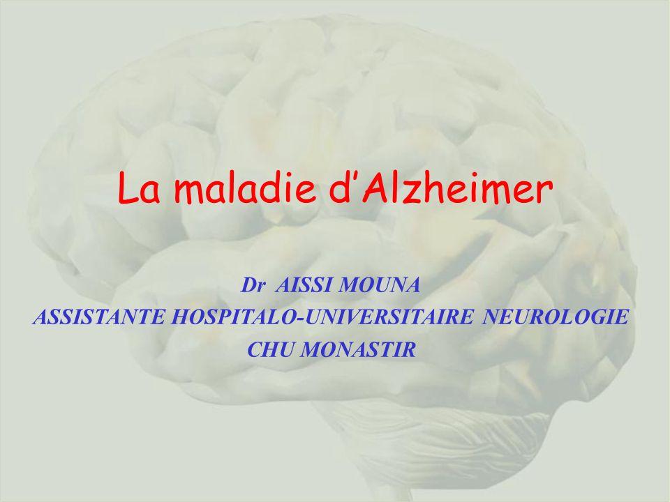 La maladie dAlzheimer Dr AISSI MOUNA ASSISTANTE HOSPITALO-UNIVERSITAIRE NEUROLOGIE CHU MONASTIR