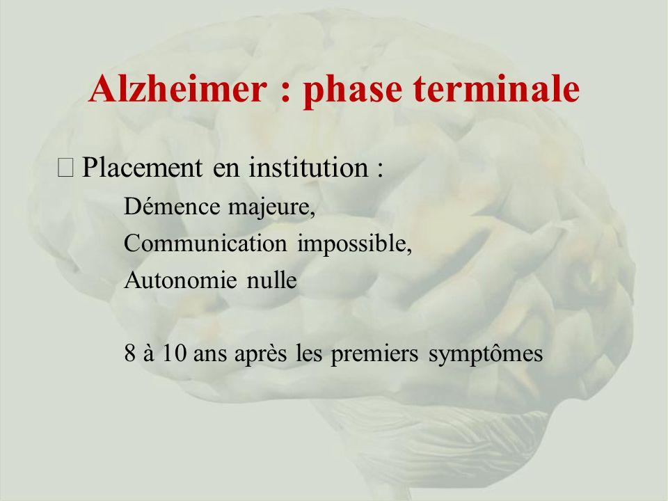 Alzheimer : phase terminale ðPlacement en institution : Démence majeure, Communication impossible, Autonomie nulle 8 à 10 ans après les premiers symptômes