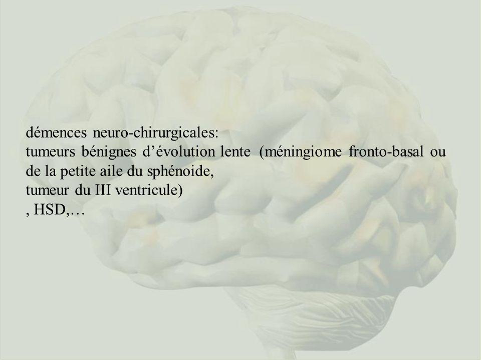 démences neuro-chirurgicales: tumeurs bénignes dévolution lente (méningiome fronto-basal ou de la petite aile du sphénoide, tumeur du III ventricule), HSD,…