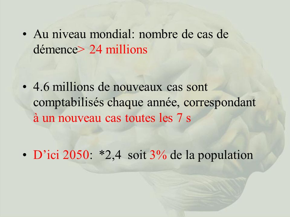 Au niveau mondial: nombre de cas de démence> 24 millions 4.6 millions de nouveaux cas sont comptabilisés chaque année, correspondant à un nouveau cas toutes les 7 s Dici 2050: *2,4 soit 3% de la population